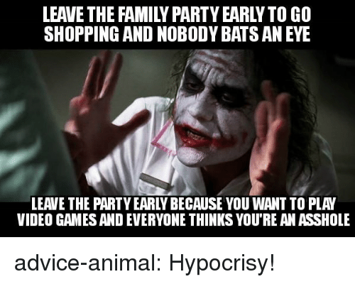 Advice, Family, and Party: LEAVE THE FAMILY PARTY EARLYTO GO  SHOPPING AND NOBODY BATS AN EYE  LEAVE THE PARTY EARLY BECAUSE YOU WANT TO PLAY  VIDEO GAMES AND EVERYONE THINKS YOU'RE AN ASSHOLE advice-animal:  Hypocrisy!