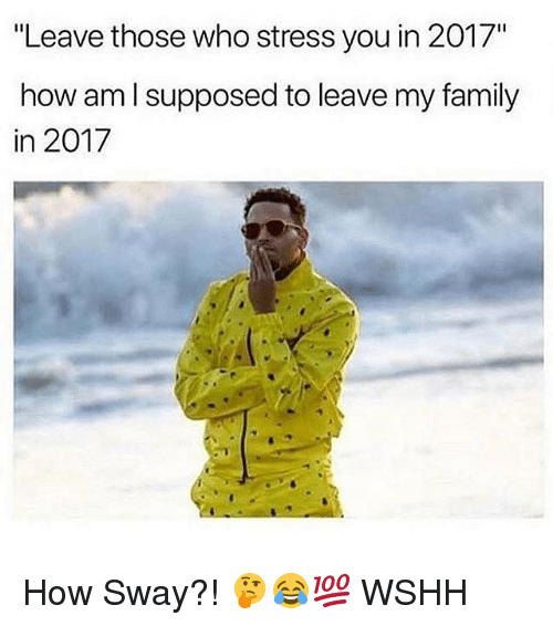 "How Sway: ""Leave those who stress you in 2017""  how am l supposed to leave my family  in 2017 How Sway?! 🤔😂💯 WSHH"