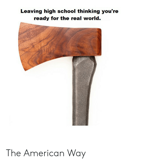 the american way: Leaving high school thinking you're  ready for the real world. The American Way