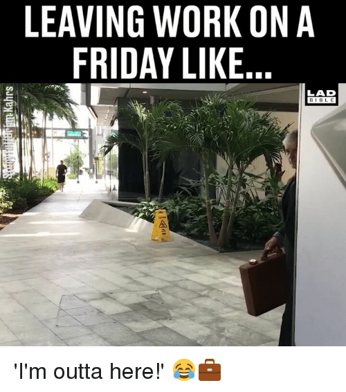 Friday, Memes, and Work: LEAVING WORK ON A  FRIDAY LIKE  LAD  BIBLE 'I'm outta here!' 😂💼