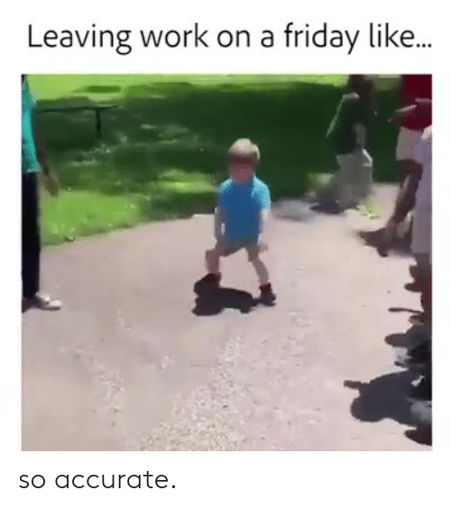 So Accurate: Leaving work on a friday like... so accurate.