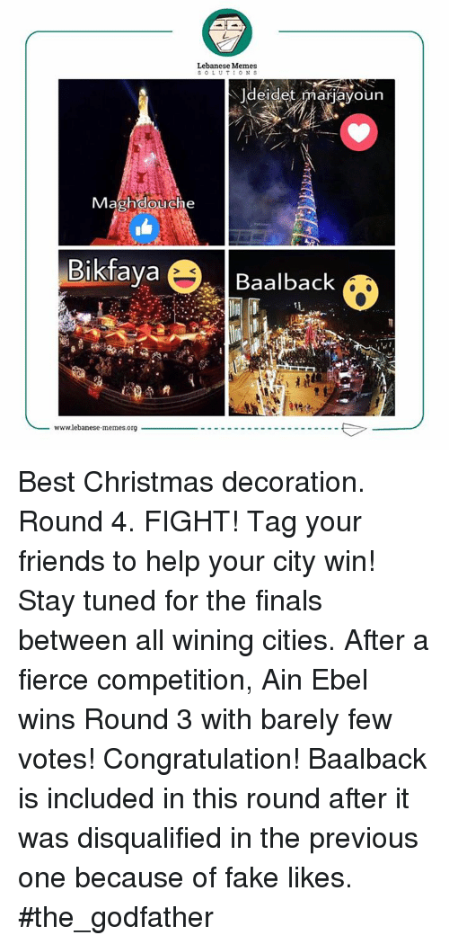 The Godfather, Wine, and Citi: Lebanese Memes  SOLUTIONS  Jdeidet marjayoun  Magh douche  Bikfaya  O  Baalback  wwwlebanese memes.org Best Christmas decoration.  Round 4. FIGHT! Tag your friends to help your city win! Stay tuned for the finals between all wining cities.  After a fierce competition, Ain Ebel wins Round 3 with barely few votes! Congratulation!  Baalback is included in this round after it was disqualified in the previous one because of fake likes.  #the_godfather