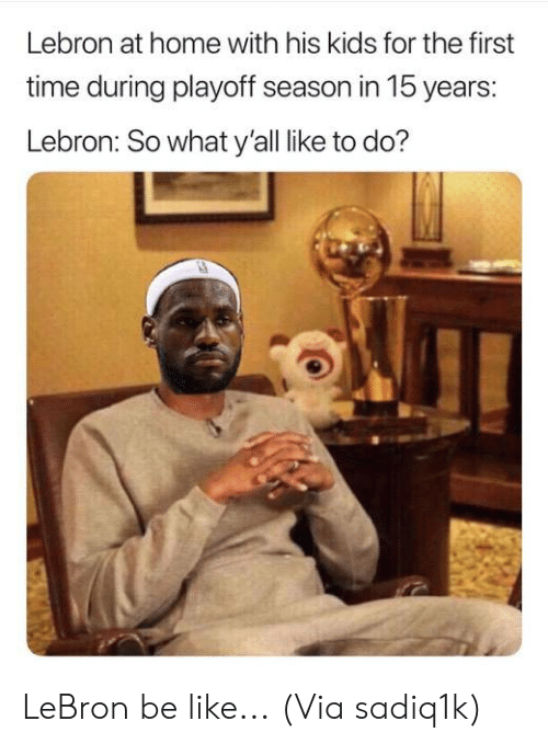 Be Like, Nba, and Home: Lebron at home with his kids for the first  time during playoff season in 15 years:  Lebron: So what y'all like to do? LeBron be like...  (Via sadiq1k)