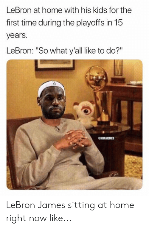 "LeBron James, Nba, and Home: LeBron at home with his kids for the  first time during the playoffs in 15  years.  LeBron: ""So what y'all like to do?""  ONBAMEMES LeBron James sitting at home right now like..."