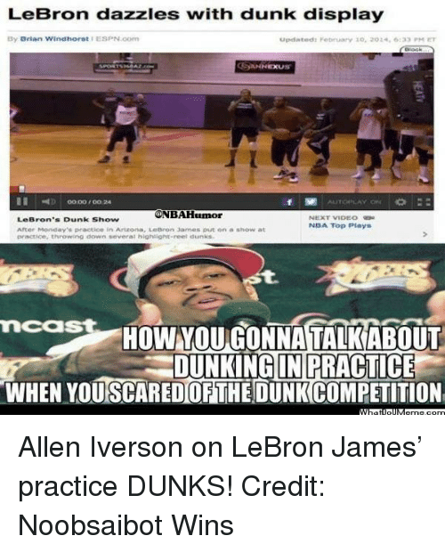 Allen Iverson, Dunk, and Espn: LeBron dazzles with dunk display  By Brian Windhorst ESPN.com  updated February 10, 202 ,6133 ET  ONBAHumor  LeBron's Dunk Show  NBA Top Plays  After Monday practice in Arteona, Lebron James put on a show at  practice, throwing down several highlight reel dunks  mcast  HOW ONNATALKABO  DUNKING IN PRACTICE  WHEN YOUSCAREDORTHEIDUNKCOMPETITION Allen Iverson on LeBron James' practice DUNKS! Credit: Noobsaibot Wins
