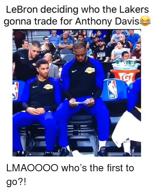 davis: LeBron deciding who the Lakers  gonna trade for Anthony Davis LMAOOOO who's the first to go?!