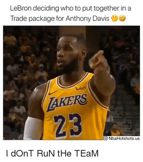 Nba, Run, and Anthony Davis: LeBron deciding who to put together ina  Trade package for Anthony Davis  wish  AKERS  23  О NbaHotshots.us I dOnT RuN tHe TEaM
