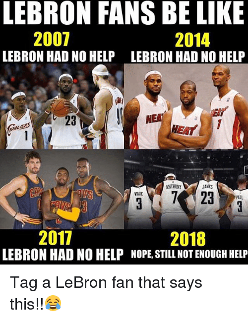 Nopeds: LEBRON FANS BE LIKE  2007  LEBRON HAD NO HELP  2014  LEBRON HAD NO HELP  23  NTHONY  JANES  ADE  AUL  2017  2018  LEBRON HAD NO HELP NOPE, STILL NOT ENOUGH HELP Tag a LeBron fan that says this!!😂