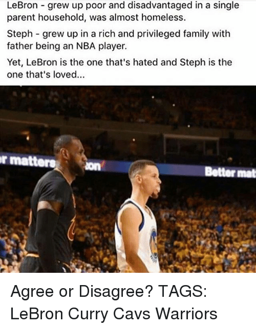 Lebron Curry: LeBron grew up poor and disadvantaged in a single  parent household, was almost homeless.  Steph grew up in a rich and privileged family with  father being an NBA player.  Yet, LeBron is the one that's hated and Steph is the  one that's loved...  r matters  Better mat Agree or Disagree? TAGS: LeBron Curry Cavs Warriors