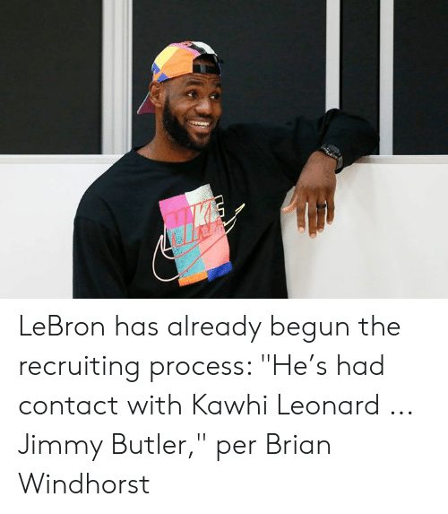 "butler: LeBron has already begun the recruiting process: ""He's had contact with Kawhi Leonard ... Jimmy Butler,"" per Brian Windhorst"