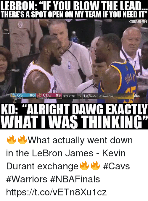 "Cavs, Kevin Durant, and LeBron James: LEBRON: ""IF YOU BLOW THE LEAD  THERESASPOTOPEN ON MY TEAMIF YOU NEED IT""  ONBAMEMES  99 3rd 7:26  24 !x7ned I GS leads 3-0  LOU  WHATIWAS THINKING"" 🔥🔥What actually went down in the LeBron James - Kevin Durant exchange🔥🔥  #Cavs #Warriors #NBAFinals https://t.co/vETn8Xu1cz"