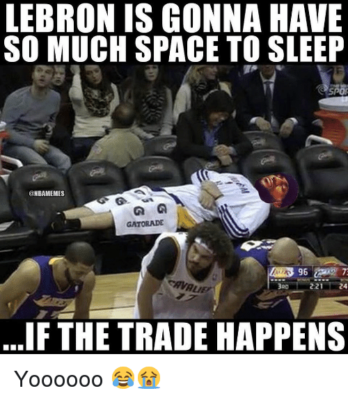 Gatorade, Nba, and Lebron: LEBRON IS GONNA HAVE  SO MUCH SPACE TO SLEEP  TA  spor  @NBAMEMES  GATORADE  3RD  221  IF THE TRADE HAPPENS Yoooooo 😂😭