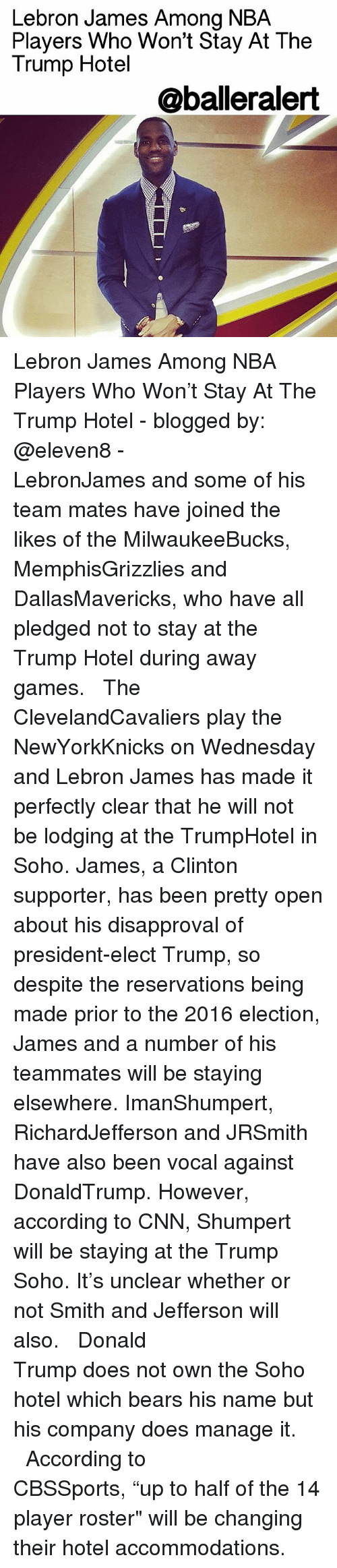 "Disapproval: Lebron James Among NBA  Players Who Won't Stay At The  Trump Hotel  @balleralert Lebron James Among NBA Players Who Won't Stay At The Trump Hotel - blogged by: @eleven8 - ⠀⠀⠀⠀⠀⠀⠀⠀⠀ ⠀⠀⠀⠀⠀⠀⠀⠀⠀ LebronJames and some of his team mates have joined the likes of the MilwaukeeBucks, MemphisGrizzlies and DallasMavericks, who have all pledged not to stay at the Trump Hotel during away games. ⠀⠀⠀⠀⠀⠀⠀⠀⠀ ⠀⠀⠀⠀⠀⠀⠀⠀⠀ The ClevelandCavaliers play the NewYorkKnicks on Wednesday and Lebron James has made it perfectly clear that he will not be lodging at the TrumpHotel in Soho. James, a Clinton supporter, has been pretty open about his disapproval of president-elect Trump, so despite the reservations being made prior to the 2016 election, James and a number of his teammates will be staying elsewhere. ImanShumpert, RichardJefferson and JRSmith have also been vocal against DonaldTrump. However, according to CNN, Shumpert will be staying at the Trump Soho. It's unclear whether or not Smith and Jefferson will also. ⠀⠀⠀⠀⠀⠀⠀⠀⠀ ⠀⠀⠀⠀⠀⠀⠀⠀⠀ Donald Trump does not own the Soho hotel which bears his name but his company does manage it. ⠀⠀⠀⠀⠀⠀⠀⠀⠀ ⠀⠀⠀⠀⠀⠀⠀⠀⠀ According to CBSSports, ""up to half of the 14 player roster"" will be changing their hotel accommodations."