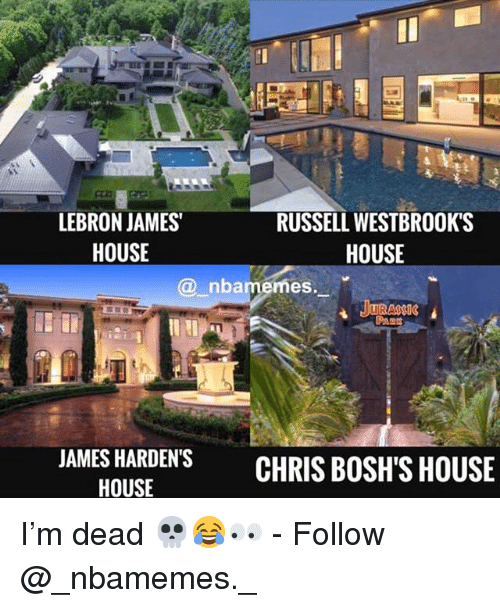 LeBron James, Memes, and House: LEBRON JAMES  HOUSE  RUSSELL WESTBROOK'S  HOUSE  @ nbamemes.  JAMES HARDEN'SCHRIS BOSH'S HOUSE  HOUSE I'm dead 💀😂👀 - Follow @_nbamemes._