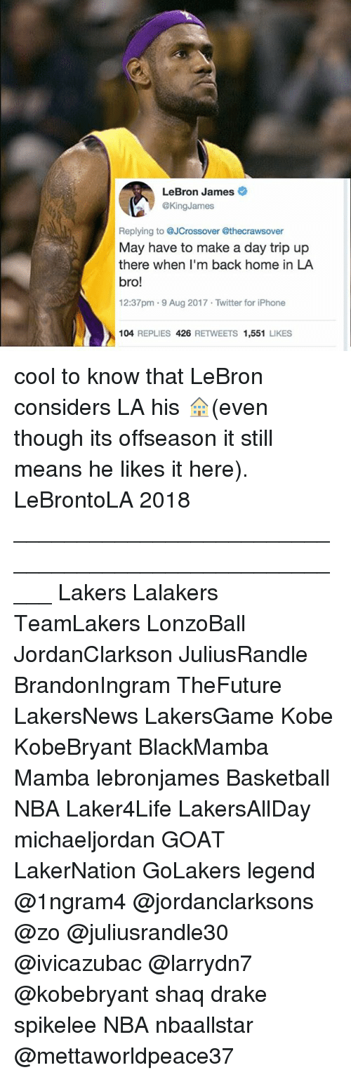 Backes: LeBron James  @KingJames  Replying to @JCrossover @thecrawsover  May have to make a day trip up  there when I'm back home in LA  bro!  12:37pm .9 Aug 2017 Twitter for iPhone  104 REPLIES 426 RETWEETS 1,551 LIKES cool to know that LeBron considers LA his 🏠(even though its offseason it still means he likes it here). LeBrontoLA 2018 _____________________________________________________ Lakers Lalakers TeamLakers LonzoBall JordanClarkson JuliusRandle BrandonIngram TheFuture LakersNews LakersGame Kobe KobeBryant BlackMamba Mamba lebronjames Basketball NBA Laker4Life LakersAllDay michaeljordan GOAT LakerNation GoLakers legend @1ngram4 @jordanclarksons @zo @juliusrandle30 @ivicazubac @larrydn7 @kobebryant shaq drake spikelee NBA nbaallstar @mettaworldpeace37