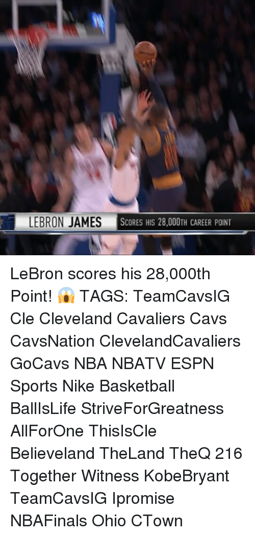 Cleveland Cavaliers, Memes, and Cavaliers: LEBRON JAMES  SCORES HIS 28,000TH CAREER POINT LeBron scores his 28,000th Point! 😱 TAGS: TeamCavsIG Cle Cleveland Cavaliers Cavs CavsNation ClevelandCavaliers GoCavs NBA NBATV ESPN Sports Nike Basketball BallIsLife StriveForGreatness AllForOne ThisIsCle Believeland TheLand TheQ 216 Together Witness KobeBryant TeamCavsIG Ipromise NBAFinals Ohio CTown