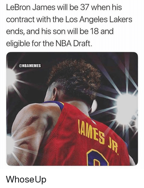 Nba Draft: LeBron James will be 37 when his  contract with the Los Angeles Lakers  ends, and his son will be 18 and  eligible for the NBA Draft  @NBAMEMES WhoseUp