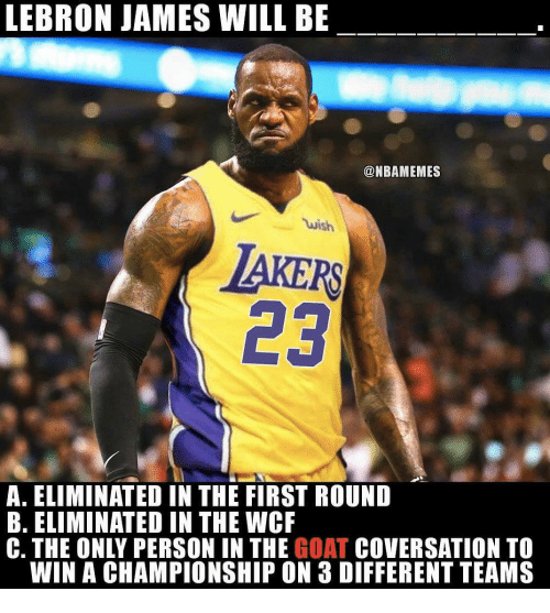 LeBron James, Nba, and Goat: LEBRON JAMES WILL BE  @NBAMEMES  wish  AKERS  23  A. ELIMINATED IN THE FIRST ROUND  B. ELIMINATED IN THE WCF  C. THE ONLY PERSON IN THE GOAT COVERSATION TO  WIN A CHAMPIONSHIP ON 3 DIFFERENT TEAMS