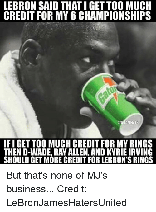 Nba, Ray, and D Wade: LEBRON SAID THATIGETTOO MUCH  CREDIT FOR MY 6 CHAMPIONSHIPS  ONBAMEMES  IFIGET TOO MUCH CREDIT FOR MYRINGS  THEN D-WADE, RAY ALLEN. AND KYRIEIRVING  SHOULD GET MORE CREDIT FOR LEBRON'S RINGS But that's none of MJ's business... Credit: LeBronJamesHatersUnited