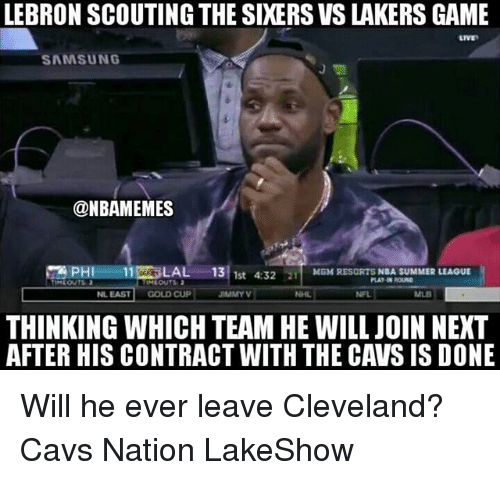 Cavs, Los Angeles Lakers, and Memes: LEBRON SCOUTING THE SIXERS VS LAKERS GAME  LIVE  SAMSUNG  @NBAMEMES  囧PHI_ -11牀LALー·1F/1st 4:32  21  MGM RESORTS NBA SUMMER LEAOUE  IMEOUTS  NL EAST  GOLD CUP  JIMMY  NHL  NFL  MLB  THINKING WHICH TEAM HE WILL JOIN NEXT  AFTER HIS CONTRACT WITH THE CAVS IS DONE Will he ever leave Cleveland? Cavs Nation LakeShow