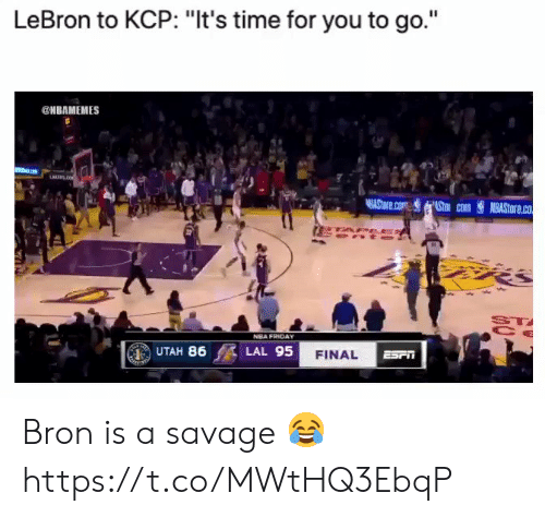 """Friday, Nba, and Savage: LeBron to KCP: """"It's time for you to go.""""  @HBAMEMES  LARENS  AStore.com Stm com  NBASTORE.co  PEES  ST  NBA FRIDAY  UTAH 86  LAL 95  FINAL  ESrn Bron is a savage 😂 https://t.co/MWtHQ3EbqP"""