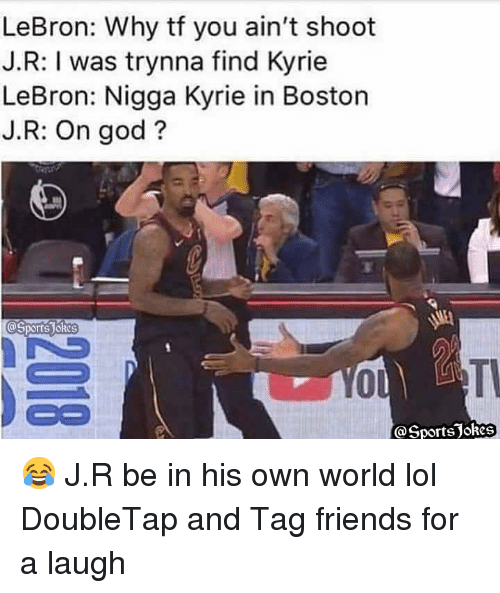 Friends, God, and Lol: LeBron: Why tf you ain't shoot  J.R: I was trynna find Kyrie  LeBron: Nigga Kyrie in Boston  J.R: On god?  @Sports JoRes  BO  @SportsJokes 😂 J.R be in his own world lol DoubleTap and Tag friends for a laugh