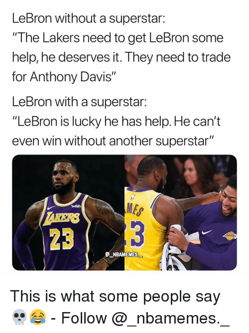 "davis: LeBron without a superstar:  ""I he Lakers need to get LeBron some  help, he deserves it. They need to trade  for Anthony Davis""  LeBron with a superstar:  ""LeBron is lucky he has help. He can't  even win without another superstar""  MES  23  E NBAMEMES This is what some people say 💀😂 - Follow @_nbamemes._"