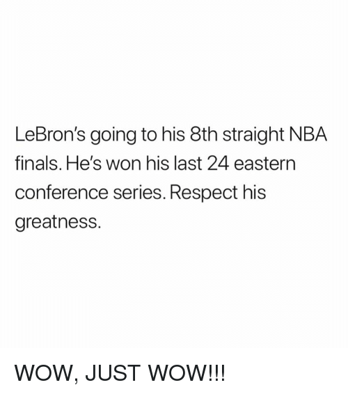 Finals, Nba, and Respect: LeBron's going to his 8th straight NBA  finals. He's won his last 24 eastern  conference series. Respect his  greatnesS. WOW, JUST WOW!!!