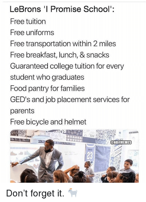 College, Food, and Nba: LeBrons 'I Promise School':  Free tuition  Free uniforms  Free transportation within 2 miles  Free breakfast, lunch, & snacks  Guaranteed college tuition for every  student who graduates  Food pantry for families  GED's and job placement services for  parents  Free bicycle and helmet  AMİLY JAvicot  mEN  @NBAMEMES  23 Don't forget it. 🐐
