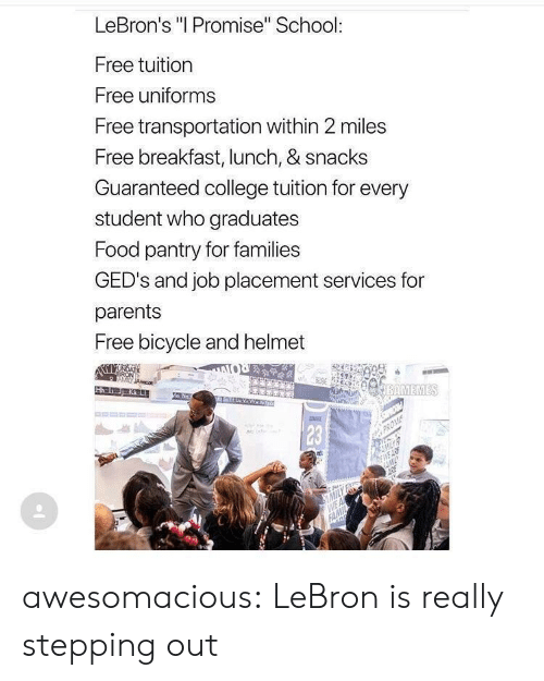 "College, Food, and Parents: LeBron's ""I Promise"" School:  Free tuition  Free uniforms  Free transportation within 2 miles  Free breakfast, lunch, & snacks  Guaranteed college tuition for every  student who graduates  Food pantry for families  GED's and job placement services for  parents  Free bicycle and helmet  BAMEMES  Ha 1  23 awesomacious:  LeBron is really stepping out"