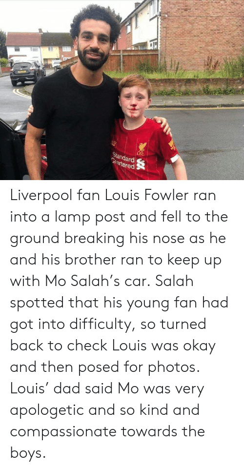 to-the-ground: LEC  Standard  Grartered Liverpool fan Louis Fowler ran into a lamp post and fell to the ground breaking his nose as he and his brother ran to keep up with Mo Salah's car.‬  ‪Salah spotted that his young fan had got into difficulty, so turned back to check Louis was okay and then posed for photos. Louis' dad said Mo was very apologetic and so kind and compassionate towards the boys. ‬