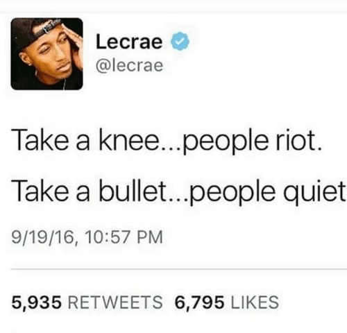 Riot, Lecrae, and Quiet: Lecrae  @lecrae  Take a knee...people riot.  Take a bullet...people quiet  9/19/16, 10:57 PM  5,935 RETWEETS 6,795 LIKES