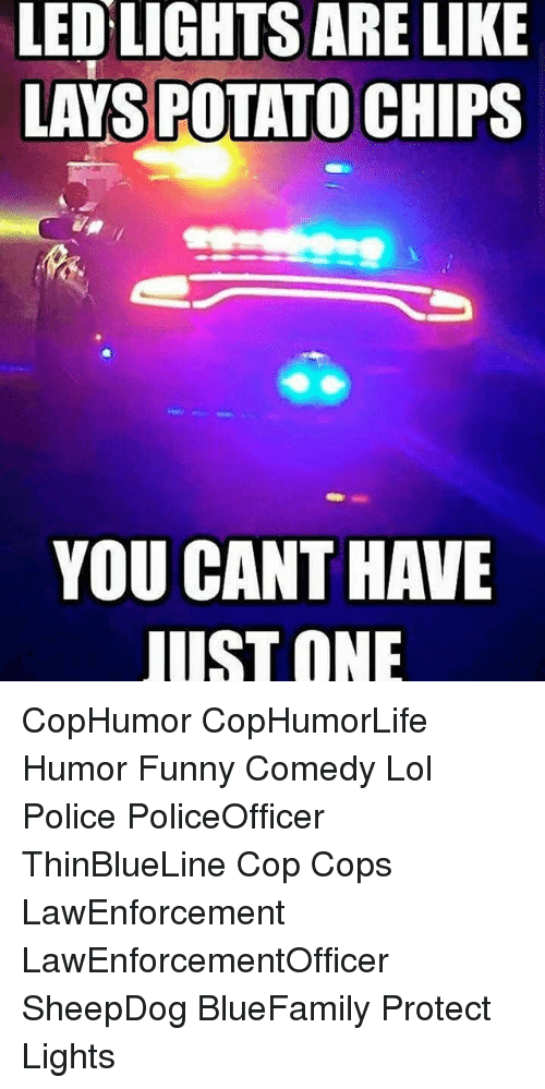 potatos: LED LIGHTS ARE LIKE  LAYS POTATO CHIPS  YOU CANT HAVE  UST ONE CopHumor CopHumorLife Humor Funny Comedy Lol Police PoliceOfficer ThinBlueLine Cop Cops LawEnforcement LawEnforcementOfficer SheepDog BlueFamily Protect Lights
