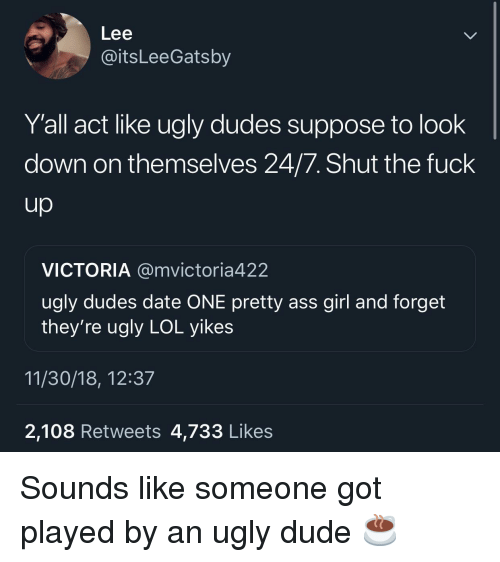 Ass, Dude, and Lol: Lee  @itsLeeGatsby  Y'all act like ugly dudes suppose to look  down on themselves 24/7. Shut the fuck  VICTORIA @mvictoria422  ugly dudes date ONE pretty ass girl and forget  they're ugly LOL yikes  11/30/18, 12:37  2,108 Retweets 4,733 Likes Sounds like someone got played by an ugly dude ☕️