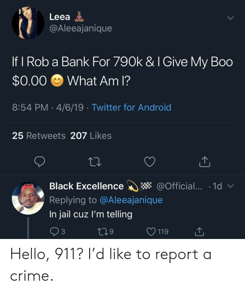 Excellence: Leea A  @Aleeajanique  If I Rob a Bank For 790k & I Give My Boo  $0.00 What Am I?  8:54 PM 4/6/19 Twitter for Android  25 Retweets 207 Likes  Black Excellence * @Official... 1d  Replying to @Aleeajanique  In jail cuz l'm telling  3  9  V 119 Hello, 911? I'd like to report a crime.