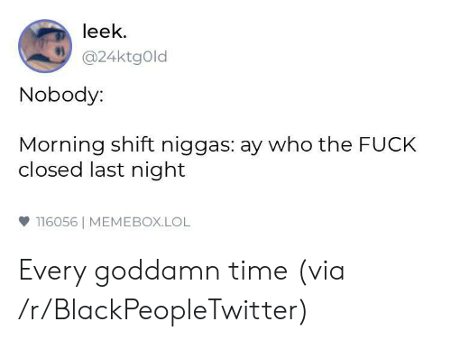 Blackpeopletwitter, Lol, and Fuck: leek  @24ktgOld  Nobody:  Morning shift niggas: ay who the FUCK  closed last night  雙116056  MEMEBOX.LOL Every goddamn time (via /r/BlackPeopleTwitter)