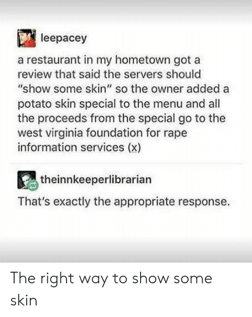 "Virginia: leepacey  a restaurant in my hometown got a  review that said the servers should  ""show some skin"" so the owner added a  potato skin special to the menu and all  the proceeds from the special go to the  west virginia foundation for rape  information services (x)  theinnkeeperlibrarian  That's exactly the appropriate response The right way to show some skin"