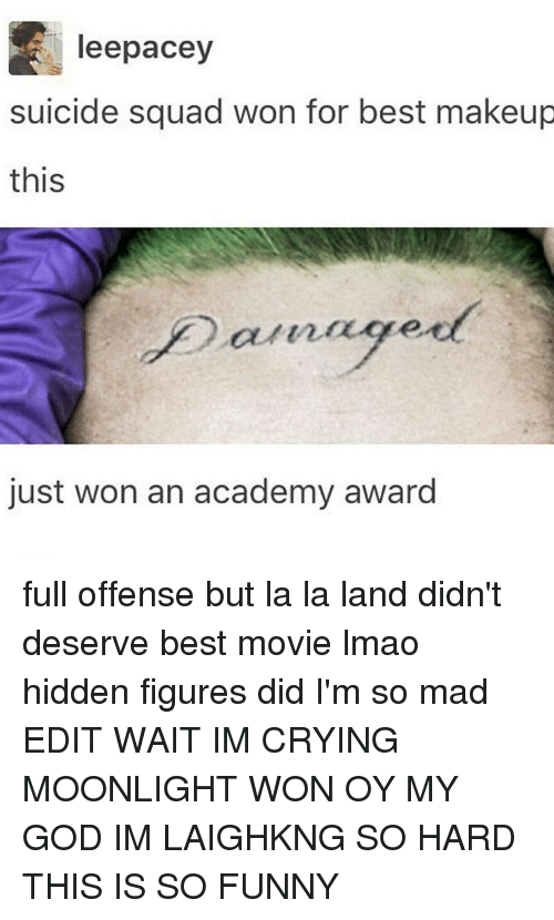 Academy Awards, Memes, and Suicide Squad: leepacey  suicide squad won for best makeup  this  just won an academy award full offense but la la land didn't deserve best movie lmao hidden figures did I'm so mad EDIT WAIT IM CRYING MOONLIGHT WON OY MY GOD IM LAIGHKNG SO HARD THIS IS SO FUNNY