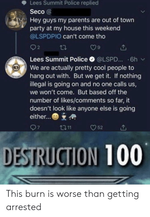 We Get It: Lees Summit Police replied  Seco@  Hey guys my parents are out of town  party at my house this weekend  @LSPDPIO can't come tho  2  DE  FOLAC  Lees Summit Police  6h  @LSPD...  We are actually pretty cool people to  hang out with. But we get it. If nothing  illegal is going on and no one calls us,  SEYAS  we won't come. But based off the  number of likes/comments so far, it  doesn't look like anyone else is going  either...  97  52  t11  DESTRUCTION 100 This burn is worse than getting arrested