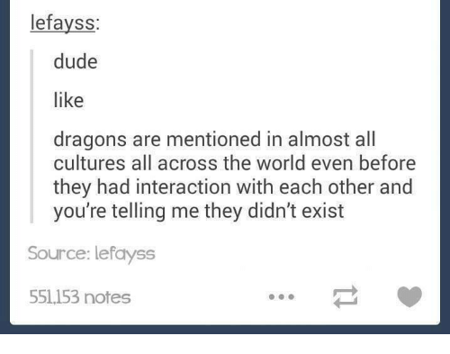 Dude, Funny, and Tumblr: lefayss:  dude  like  dragons are mentioned in almost all  cultures all across the world even before  they had interaction with each other and  you're telling me they didn't exist  Source: lefayss  551153 notes