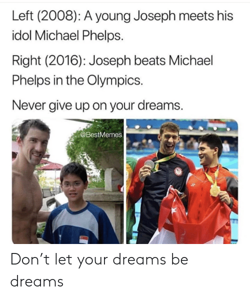 never give up: Left (2008): A young Joseph meets his  idol Michael Phelps.  Right (2016): Joseph beats Michael  Phelps in the Olympics.  Never give up on your dreams.  @BestMemes Don't let your dreams be dreams