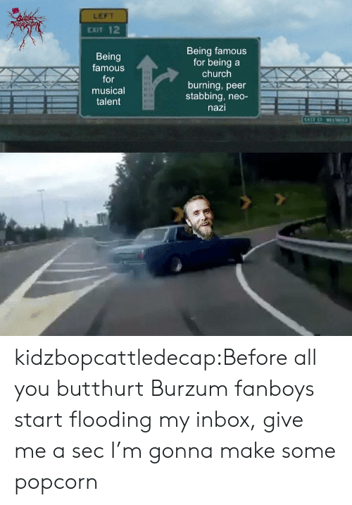 Butthurt: LEFT  CXIT 12  Being  famous  or  musical  Being famous  for beinga  church  burning, peer  stabbing, neo-  nazi  talent kidzbopcattledecap:Before all you butthurt Burzum fanboys start flooding my inbox, give me a sec I'm gonna make some popcorn