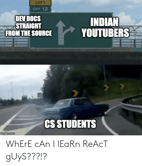 Indian, Dev, and Source: LEFT  CxIT 12  DEV DOCS  STRAIGHT  FROM THE SOURCE  INDIAN  YOUTUBERS  CS STUDENTS WhErE cAn I lEaRn ReAcT gUyS???!?