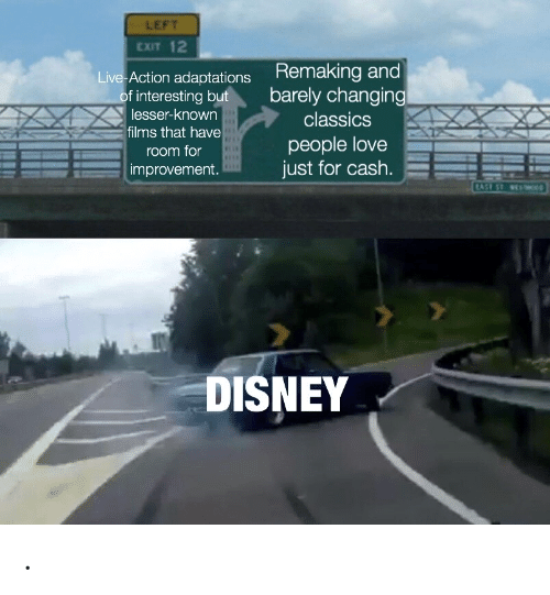 films: LEFT  EXIT 12  Remaking and  barely changing  Live Action adaptations  of interesting but  lesser-known  classics  films that have  people love  just for cash.  room for  improvement.  TAST ST e  DISNEY .