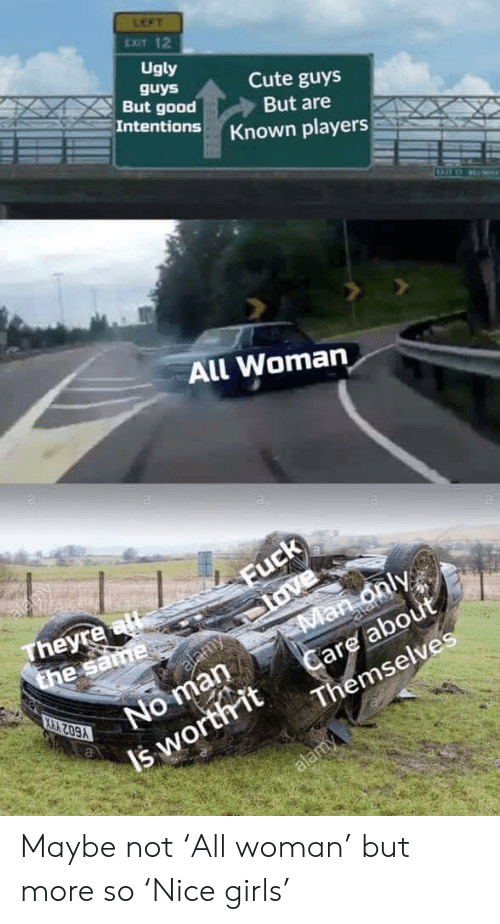 Cute, Girls, and Love: LEFT  EXIT 12  Ugly  guys  But good  Intentions  Cute guys  But are  Known players  All Woman  alany  Fuck  love  Man only  Care about  Themselves  Theyre al  the same  alamy  ala  No man  Y602 YHYX  Is worthit  alamy Maybe not 'All woman' but more so 'Nice girls'