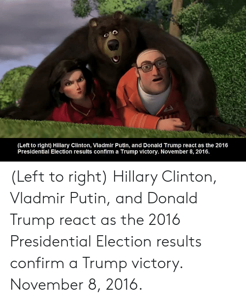 Presidential election: (Left to right) Hillary Clinton, Vladmir Putin, and Donald Trump react as the 2016  Presidential Election results confirm a Trump victory. November 8, 2016 (Left to right) Hillary Clinton, Vladmir Putin, and Donald Trump react as the 2016 Presidential Election results confirm a Trump victory. November 8, 2016.