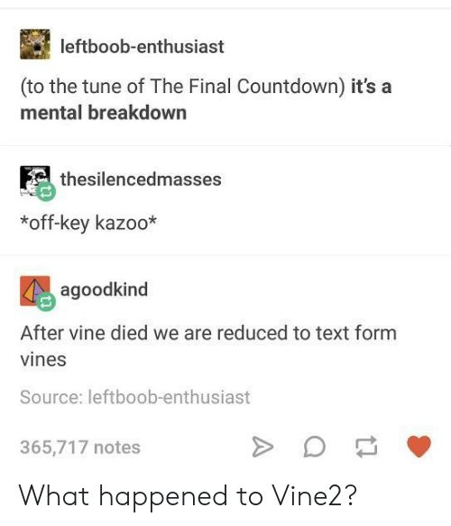 Vines: leftboob-enthusiast  (to the tune of The Final Countdown) it's a  mental breakdown  thesilencedmasses  *off-key kazoo*  agoodkind  After vine died we are reduced to text form  vines  Source: leftboob-enthusiast  365,717 notes What happened to Vine2?