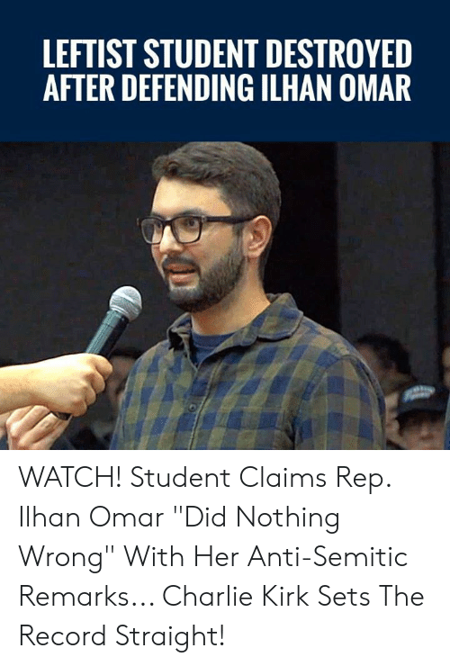 "kirk: LEFTIST STUDENT DESTROYED  AFTER DEFENDING ILHAN OMAR WATCH! Student Claims Rep. Ilhan Omar ""Did Nothing Wrong"" With Her Anti-Semitic Remarks... Charlie Kirk Sets The Record Straight!"