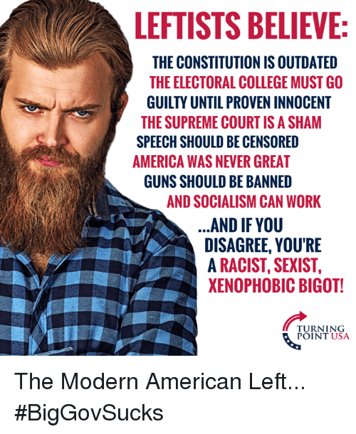 America, College, and Guns: LEFTISTS BELIEVE  THE CONSTITUTION IS OUTDATED  THE ELECTORAL COLLEGE MUST GO  GUILTY UNTIL PROVEN INNOCENT  THE SUPREME COURTIS A SHAM  SPEECH SHOULD BE CENSORED  AMERICA WAS NEVER GREAT  GUNS SHOULD BE BANNED  AND SOCIALISM CAN WORK  AND IF YOU  DISAGREE, YOU'RE  A RACIST, SEXIST,  XENOPHOBIC BIGOT!  TURNING  POINT USA The Modern American Left... #BigGovSucks