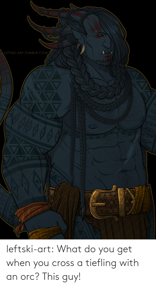 Cross: LEFTSKI-ART.TUMBLR.COM  ET leftski-art:  What do you get when you cross a tiefling with an orc? This guy!
